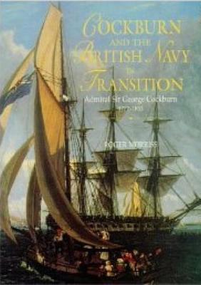 Cockburn and the British Navy in Transition: Admiral Sir George Cockburn 1772-1853 - Exeter Maritime Studies (Hardback)