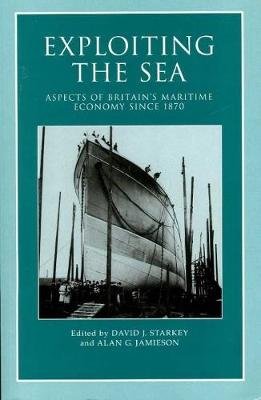 Exploiting the Sea: Aspects of Britain's Maritime Economy since 1870 - Exeter Maritime Studies (Paperback)