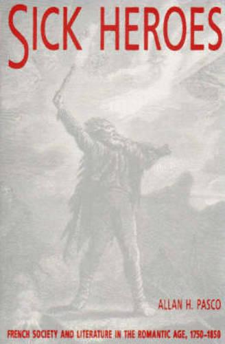 Sick Heroes: French Society and Literature in the Romantic Age 1750-1850 (Paperback)