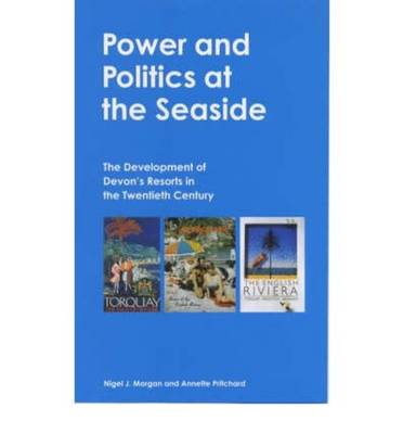 Power and Politics at the Seaside: The Development of Devon's Resorts in the Twentieth Century - Exeter Maritime Studies (Hardback)