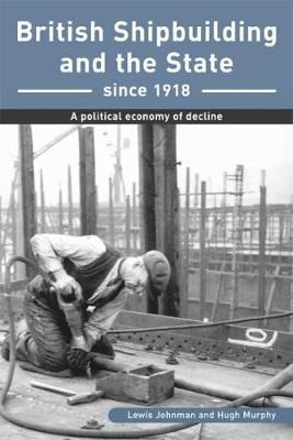British Shipbuilding and the State since 1918: A Political Economy of Decline - Exeter Maritime Studies (Paperback)