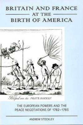 Britain and France at the Birth of America: The European Powers and the Peace Negotiations of 1782-83 (Hardback)