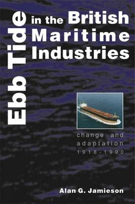 Ebb Tide in the British Maritime Industries: Change and Adaptation, 1918-1990 - Exeter Maritime Studies (Hardback)