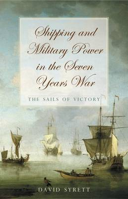 Shipping and Military Power in the Seven Year War, 1756-1763: The Sails of Victory - Exeter Maritime Studies (Hardback)