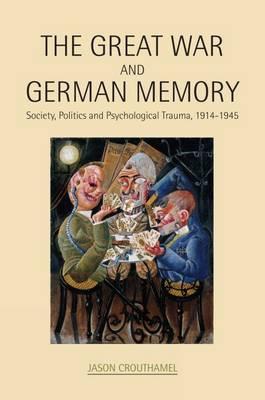 The Great War and German Memory: Society, Politics and Psychological Trauma, 1914-1945 (Hardback)