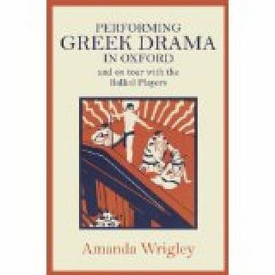 Performing Greek Drama in Oxford and on Tour with the Balliol Players (Hardback)