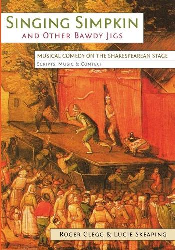 Singing Simpkin and other Bawdy Jigs: Musical Comedy on the Shakespearean Stage: Scripts, Music and Context - Exeter Performance Studies (Paperback)
