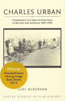 Charles Urban: Pioneering the Non-Fiction Film in Britain and America, 1897 - 1925 - Exeter Studies in Film History (Hardback)