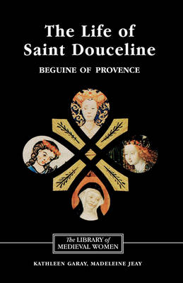 The Life of Saint Douceline, a Beguine of Provence: Translated from the Occitan with Introduction, Notes and Interpretive Essay - Library of Medieval Women (Hardback)
