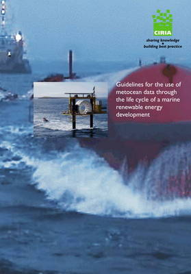 Guidelines for the Use of Metocean Data Through the Lifecycle of a Marine Renewable Energy Development - CIRIA Publication C666 (Paperback)