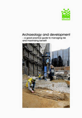 Archaeology and Development: A Good Practice Guide to Managing Risk and Maximising Benefit (Paperback)