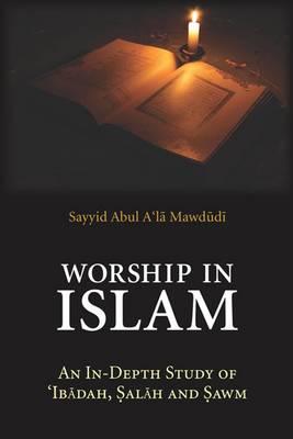 Worship in Islam: An in-Depth Study of 'Ibadah, Salah and Sawm (Paperback)