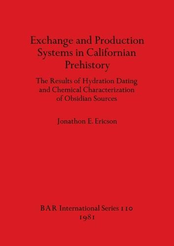 Exchange and Production Systems in Californian Prehistory: The results of hydration dating and chemical characterization of obsidian sources - British Archaeological Reports International Series (Paperback)