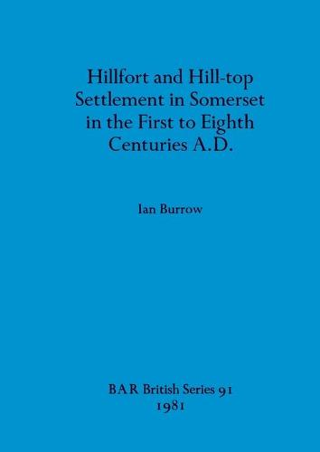 Hillfort and Hill-Top Settlement in Somerset in the First to Eighth Cen turies A.D. - British Archaeological Reports British Series (Paperback)