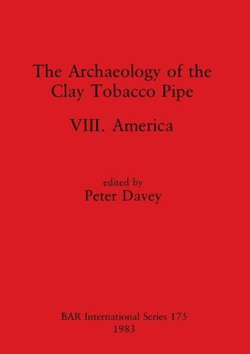 The Archaeology of the Clay Tobacco Pipe VIII: America - British Archaeological Reports International Series (Paperback)