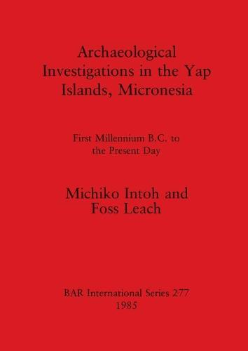 Archaeological Investigations in the Yap Islands, Micronesia: First millenium B.C. to the present day - British Archaeological Reports International Series (Paperback)