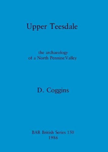 Upper Teesdale: The Archaeology of a North Pennine Valley - British Archaeological Reports British Series 150 (Paperback)