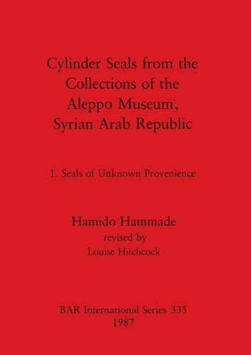 Cylinder Seals from the Collections of the Aleppo Museum, Syrian Arab Republic: Cylinder Seals from the Collections of the Aleppo Museum, Syrian Arab Republic vol 1 - British Archaeological Reports International Series (Paperback)