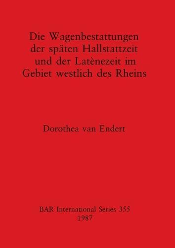 Die Wagenbestattungen der Spaten Hallstattzeit und der Lateinezeit im Gebiet Westlich des Rheins - British Archaeological Reports International Series (Paperback)