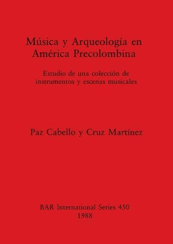 Musica y Arqueologia en America Precolumbina: Estudio de una coleccion de instrumentos y escenas musicales - British Archaeological Reports International Series (Paperback)