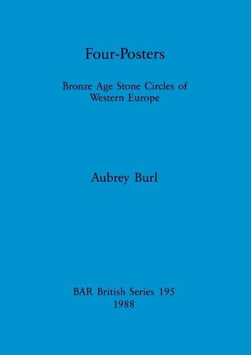 Four Posters: Bronze Age Stone Circles of Western Europe - British Archaeological Reports British Series (Paperback)