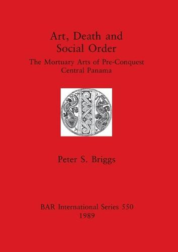 Art, Death and Social Order: Mortuary Arts of Pre-conquest Central Panama - British Archaeological Reports International Series (Paperback)