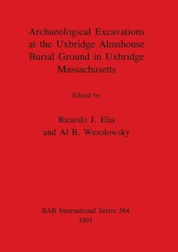 Archaeological Excavations at the Uxbridge Almshouse Burial Ground in Uxbridge Massachusetts - British Archaeological Reports International Series (Paperback)