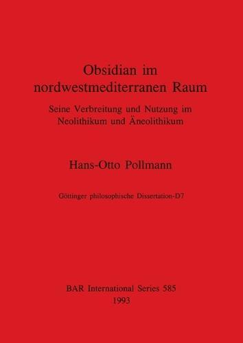 Obsidian in nordwestmediterranean Raum: Seine Verbreitung und Nutzung im Neolithikum und AEneolithikum - British Archaeological Reports International Series (Paperback)