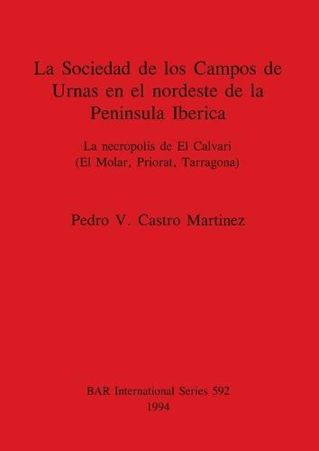 La Sociedad de los Campos de Urnas en el nordeste de la Peninsula Iberica: La necropolis de El Calvari (El Molar, Priorat, Tarragona) - British Archaeological Reports International Series (Paperback)