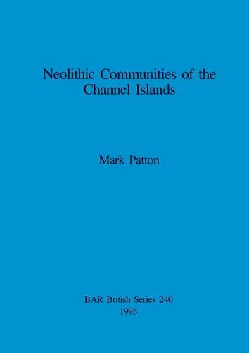 Neolithic Communities of the Channel Islands - British Archaeological Reports British Series (Paperback)