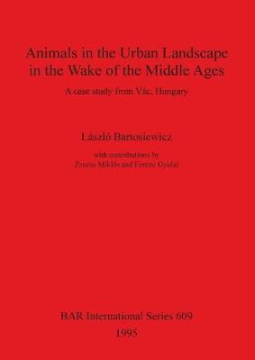 Animals in the Urban Landscape in the Wake of the Middle Ages: A case study from Vac, Hungary - British Archaeological Reports International Series (Paperback)