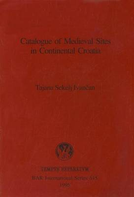 Catalogue of Medieval Sites in Continental Croatia - British Archaeological Reports International Series (Paperback)