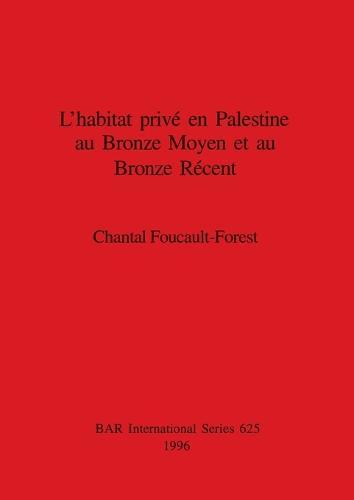 L' habitat prive en Palestine an Bronze Moyen et au Bronze Recent - British Archaeological Reports International Series (Paperback)