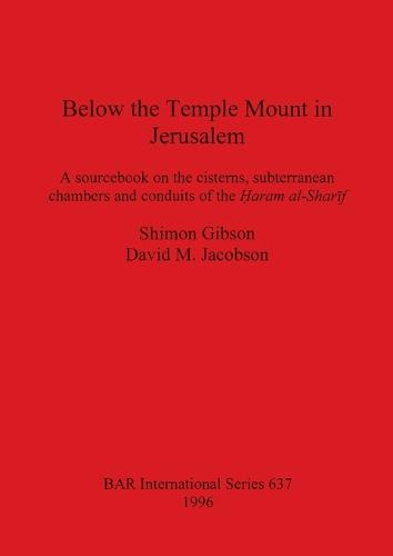 Below the Temple Mount in Jerusalem: A sourcebook on the cisterns, subterranean chambers and conduits of the ?aram al-Sharif - British Archaeological Reports International Series (Paperback)