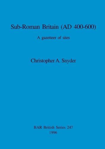Sub-Roman Britain (AD 400-600): A gazetteer of sites - British Archaeological Reports British Series (Paperback)