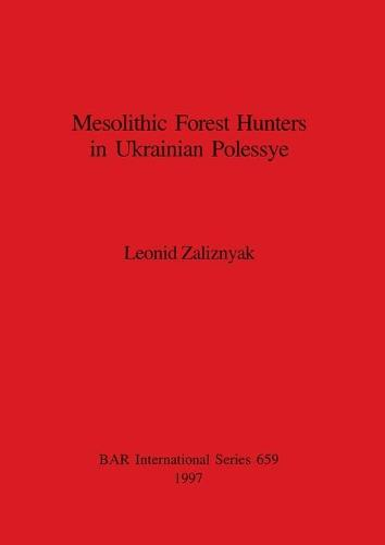 Mesolithic Forest Hunters in Ukrainian Polessye - British Archaeological Reports International Series (Paperback)