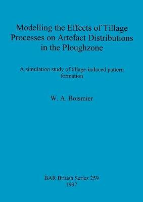 Modelling the Effects of Tillage Processes on Artefact Distributions in the Ploughzone: A simulation study of tillage-induced pattern formation - British Archaeological Reports British Series (Paperback)