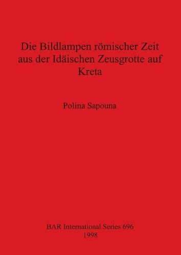 Die Bildlampen Romischer Zeit aus der Idaischen Zeusgrotte auf Kreta - British Archaeological Reports International Series (Paperback)
