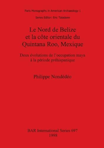 Le Nord de Belize et la cote orientale du Quintana Roo Mexique: Deux evolutions de l'occupation maya a la periode prehispanique - British Archaeological Reports International Series (Paperback)