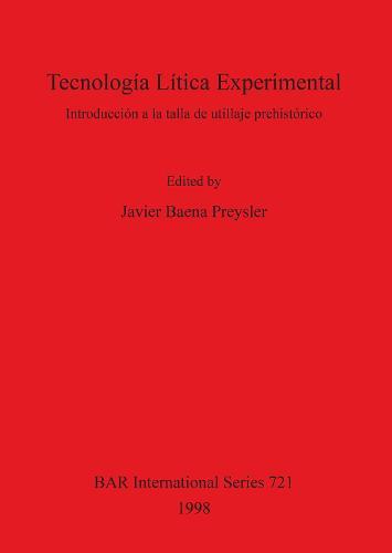 Tecnologia Litica Experimental: Introduccion a la talla de utillaje prehistorico - British Archaeological Reports International Series (Paperback)