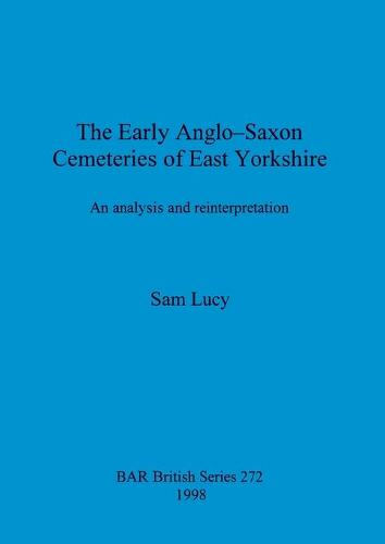 The Early Anglo-Saxon Cemeteries of East Yorkshire: An analysis and reinterpretation - British Archaeological Reports British Series (Paperback)