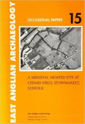 A Medieval Moated Site at Cedars Field, Stowmarket, Suffolk - East Anglian Archaeology Monograph 15 (Paperback)