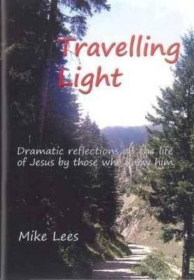 Travelling Light: Dramatic Reflections on the Life of Jesus by Those Who Knew Him (Paperback)