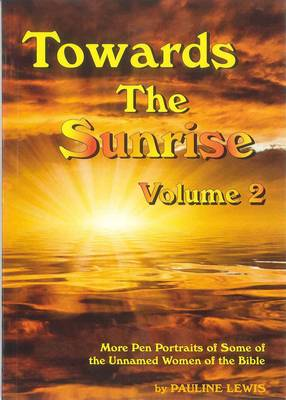 Towards The Sunrise Volume 2: Volume two: More Pen Portraits of Some of the Unnamed Women of the Bible - Towards the Sunrise 2 (Paperback)