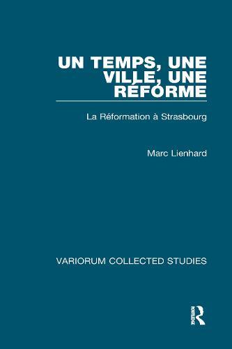 Un temps, une ville, une Reforme: La Reformation a Strasbourg - Variorum Collected Studies (Hardback)