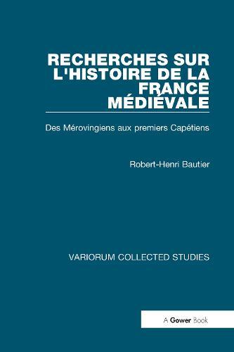 Recherches sur l'histoire de la France Medievale: Des Merovingiens aux Premiers Capetiens - Variorum Collected Studies (Hardback)
