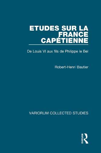 Etudes sur la France Capetienne: De Louis VI aux fils de Philippe le Bel - Variorum Collected Studies (Hardback)
