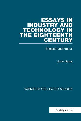 Essays in Industry and Technology in the Eighteenth Century: England and France - Variorum Collected Studies (Hardback)