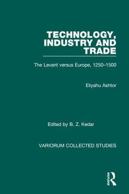 Technology, Industry and Trade: The Levant versus Europe, 1250-1500 - Variorum Collected Studies (Hardback)