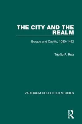 The City and the Realm: Burgos and Castile, 1080-1492 - Variorum Collected Studies (Hardback)